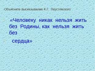 Объясните высказывание К.Г. Паустовского  «Человеку никак нельзя жить б