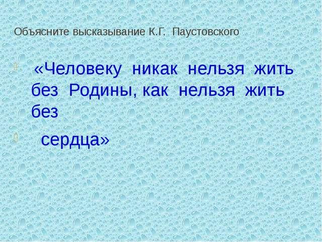 Объясните высказывание К.Г. Паустовского  «Человеку никак нельзя жить б...