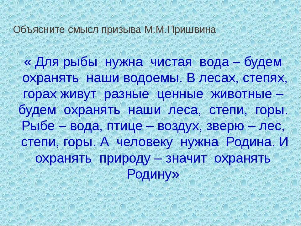 Объясните смысл призыва М.М.Пришвина «Для рыбы нужна чистая вода – будем...
