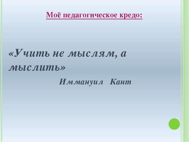 Моё педагогическое кредо: «Учить не мыслям, а мыслить»  Иммануил Кант