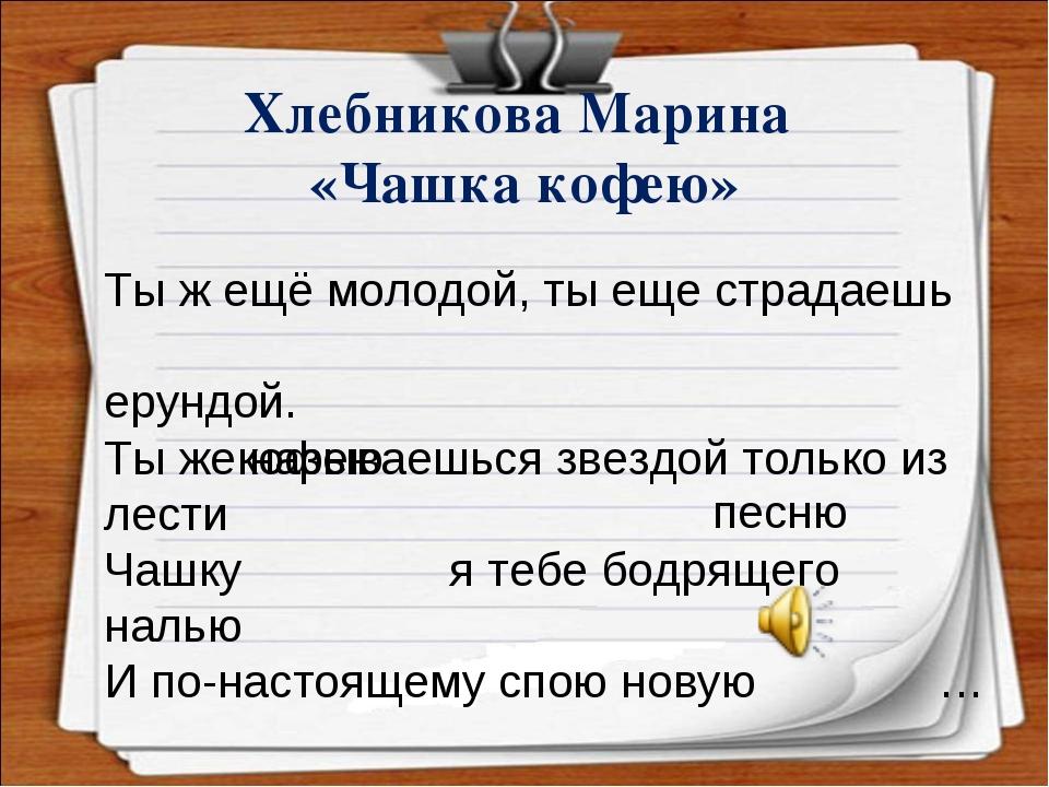 Хлебникова Марина «Чашка кофею» Ты ж ещё молодой, ты еще страдаешь е...