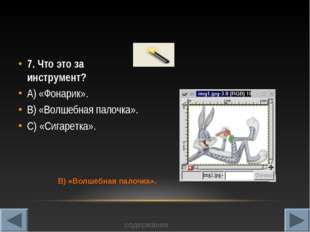 7. Что это за инструмент? А) «Фонарик». В) «Волшебная палочка». С) «Сигаретка