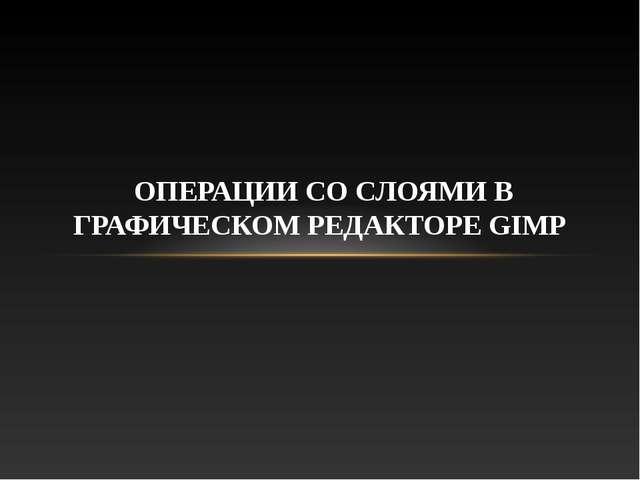 ОПЕРАЦИИ СО СЛОЯМИ В ГРАФИЧЕСКОМ РЕДАКТОРЕ GIMP