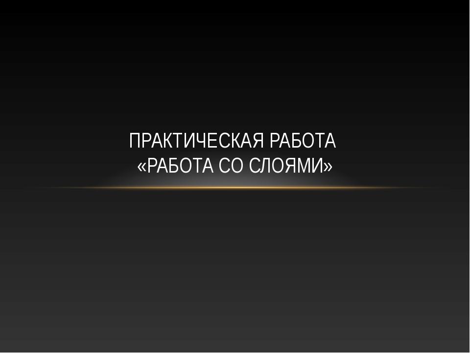 ПРАКТИЧЕСКАЯ РАБОТА «РАБОТА СО СЛОЯМИ»