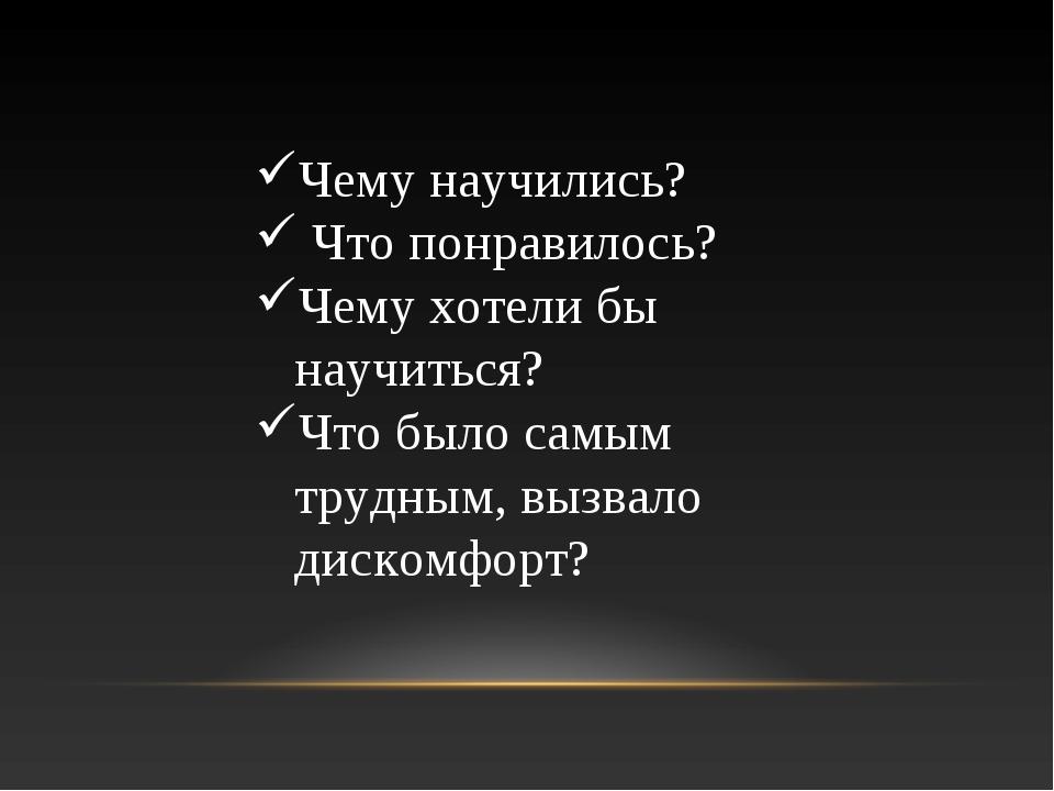 Чему научились? Что понравилось? Чему хотели бы научиться? Что было самым тру...