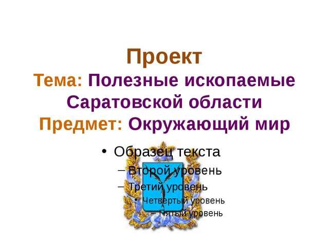 Проект Тема: Полезные ископаемые Саратовской области Предмет: Окружающий мир