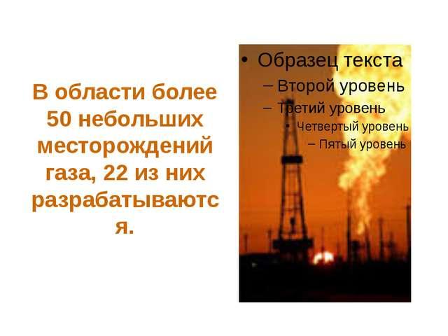 В области более 50 небольших месторождений газа, 22 из них разрабатываются.