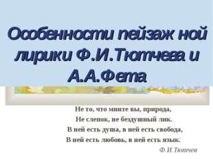 Особенности пейзажной лирики Ф.И.Тютчева и А.А.Фета Не то, что мните вы, при
