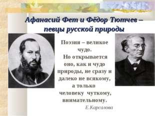 Афанасий Фет и Фёдор Тютчев – певцы русской природы Поэзия – великое чудо. Но