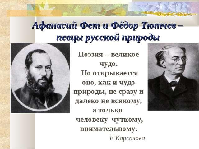 Афанасий Фет и Фёдор Тютчев – певцы русской природы Поэзия – великое чудо. Но...