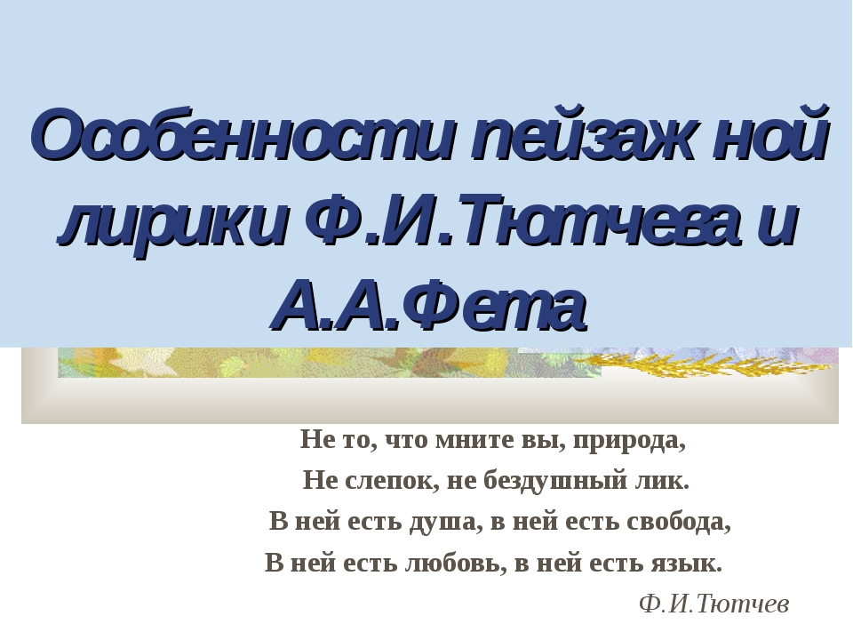 Особенности пейзажной лирики Ф.И.Тютчева и А.А.Фета Не то, что мните вы, при...