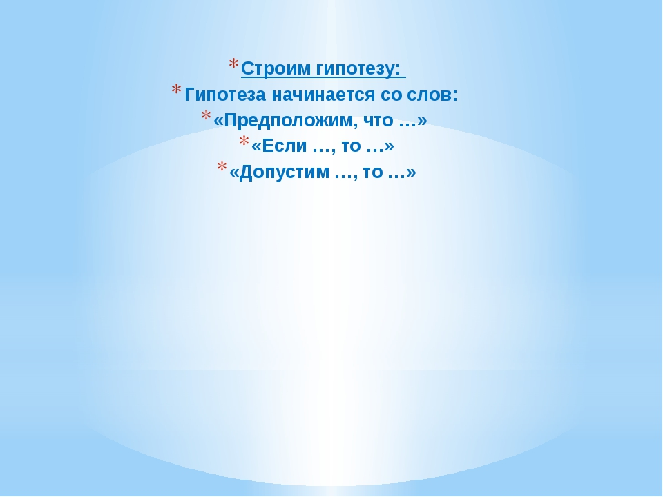 Строим гипотезу: Гипотеза начинается со слов: «Предположим, что …» «Если …,...