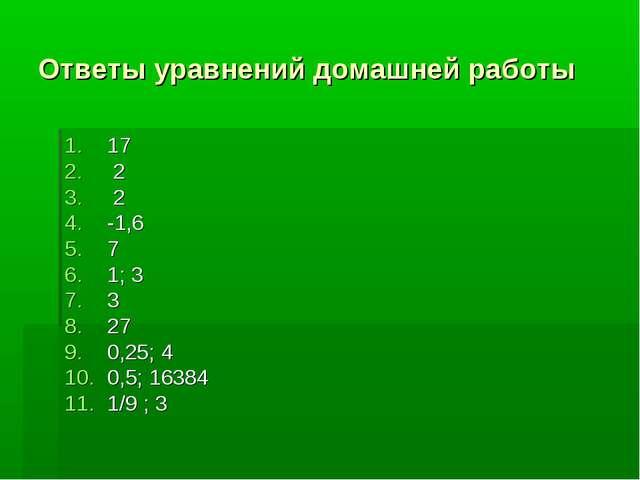 Ответы уравнений домашней работы 17 2 2 -1,6 7 1; 3 3 27 0,25; 4 0,5; 16384 1...