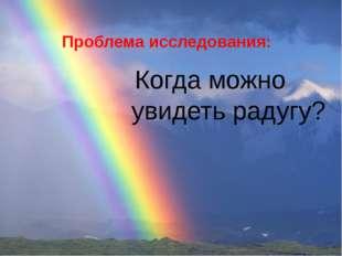 Проблема исследования: Когда можно увидеть радугу? Что такое РАДУГА ?