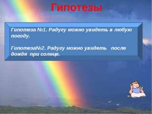 Гипотезы Гипотеза №1. Радугу можно увидеть в любую погоду. Гипотеза№2. Радугу