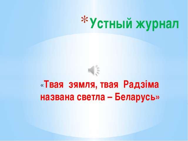 «Твая зямля, твая Радзіма названа светла – Беларусь» Устный журнал
