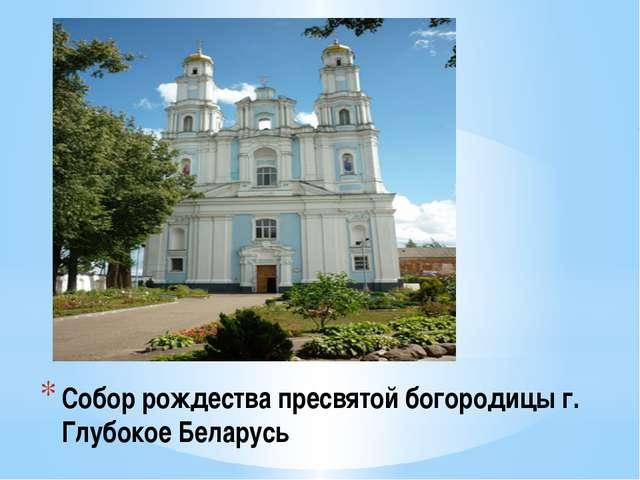 Собор рождества пресвятой богородицы г. Глубокое Беларусь