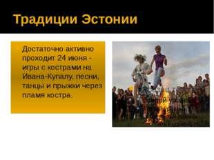 Традиции Эстонии Достаточно активно проходит 24 июня - игры с кострами на Ива