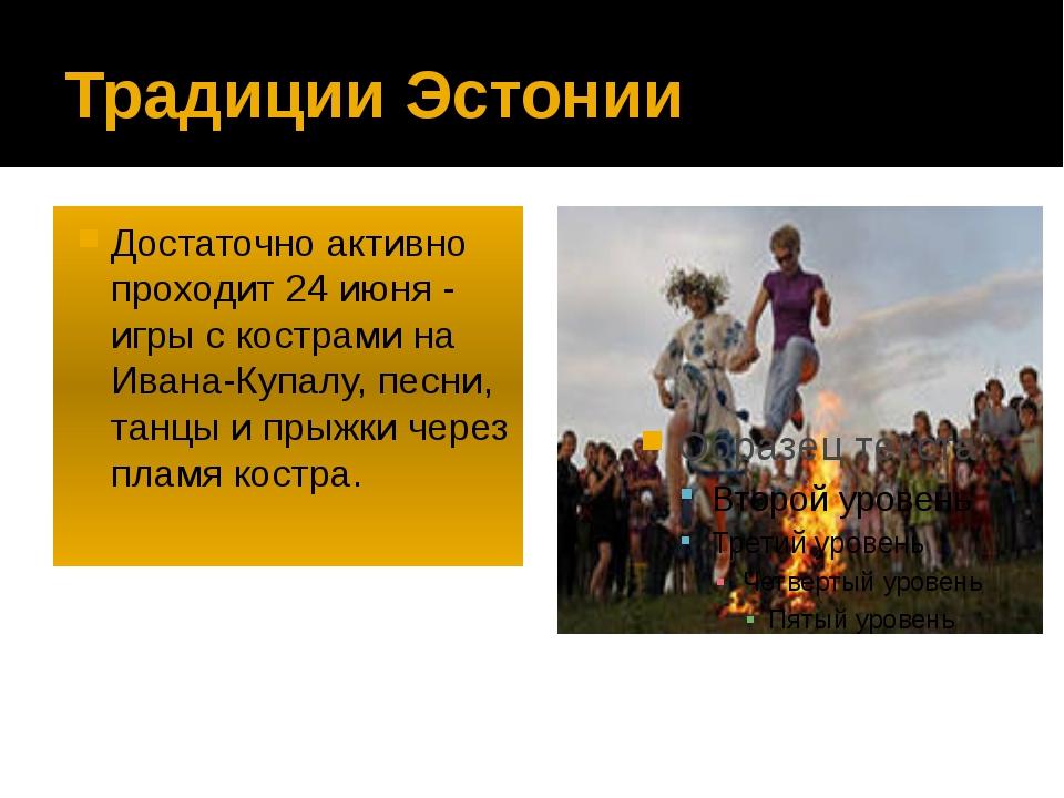Традиции Эстонии Достаточно активно проходит 24 июня - игры с кострами на Ива...