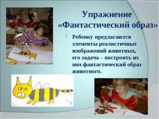 Упражнение «Фантастический образ» Ребенку предлагаются элементы реалистичных