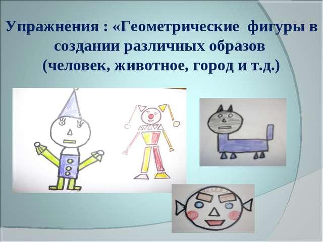 Упражнения : «Геометрические фигуры в создании различных образов (человек, жи...