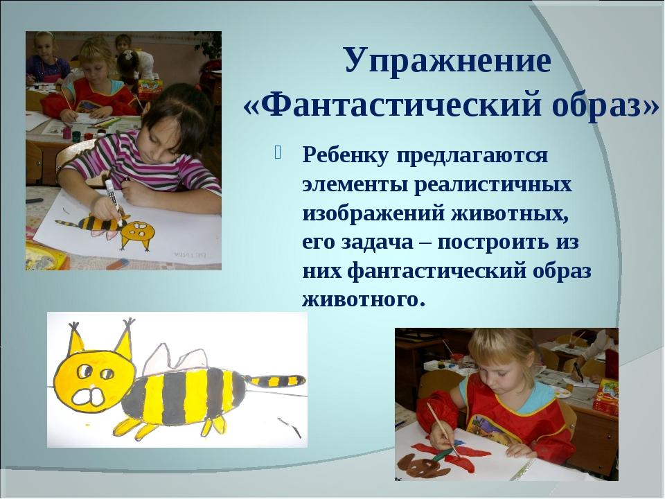 Упражнение «Фантастический образ» Ребенку предлагаются элементы реалистичных...