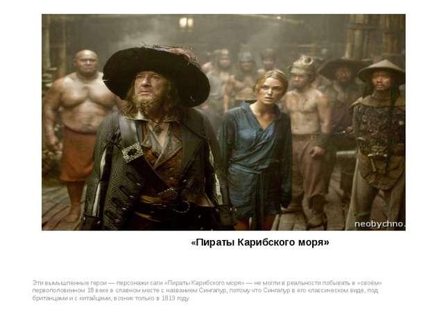 «Пираты Карибского моря» Эти вымышленные герои — персонажи саги «Пираты Кари...