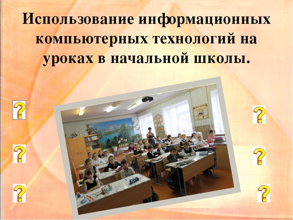 Использование информационных компьютерных технологий на уроках в начальной шк...