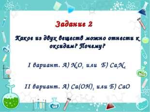 Задание 2 Какое из двух веществ можно отнести к оксидам? Почему? I вариант.