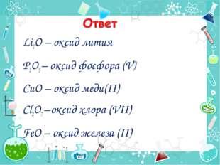 Li2O – оксид лития P2O5 – оксид фосфора (V) CuO – оксид меди(II) Cl2O7 – окс