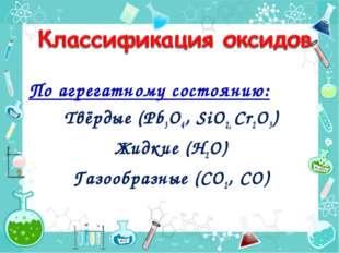 По агрегатному состоянию: Твёрдые (Pb3O4, SiO2, Cr2O3) Жидкие (Н2О) Газообраз