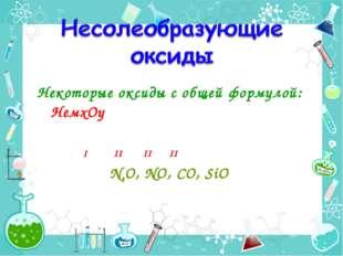 Некоторые оксиды с общей формулой: НемxОy I II II II N2O, NO, CO, SiO