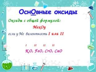 Оксиды с общей формулой: MexОy если у Ме валентность I или II I II II II К2O,