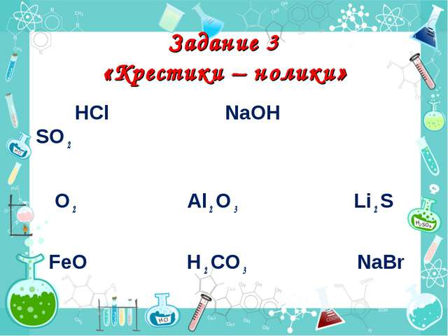 Задание 3 «Крестики – нолики» HCl NaOH SO 2 O 2 Al 2 O 3 Li 2 S FeO H 2 CO 3...