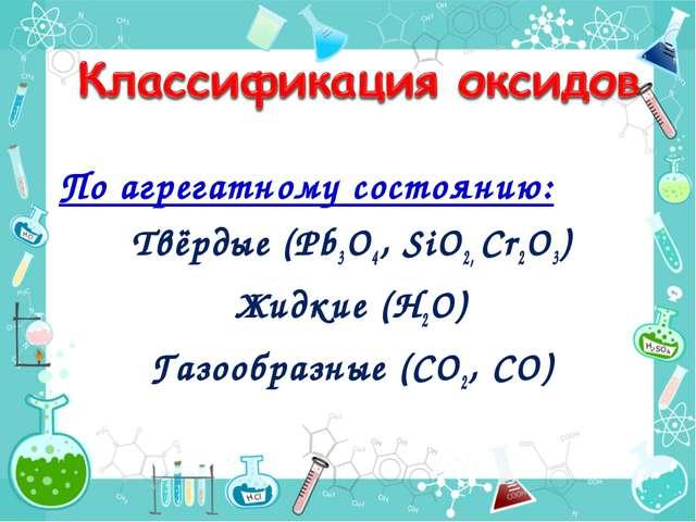 По агрегатному состоянию: Твёрдые (Pb3O4, SiO2, Cr2O3) Жидкие (Н2О) Газообраз...