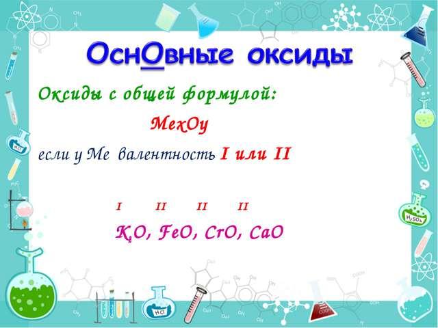 Оксиды с общей формулой: MexОy если у Ме валентность I или II I II II II К2O,...