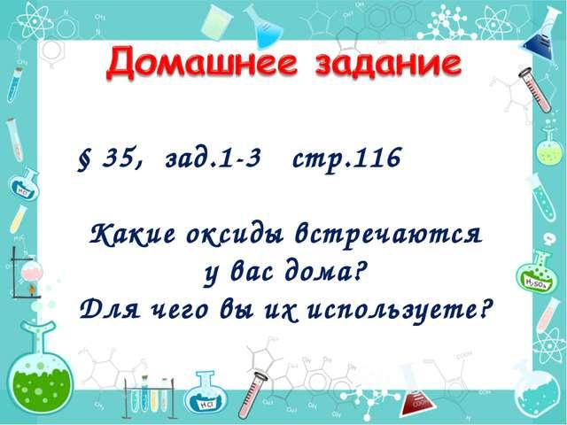 § 35, зад.1-3 стр.116 Какие оксиды встречаются у вас дома? Для чего вы их исп...