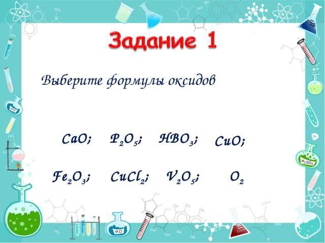 Выберите формулы оксидов CaO; P2O5; HBO3; CuO; Fe2O3; CuCl2; V2O5; O2