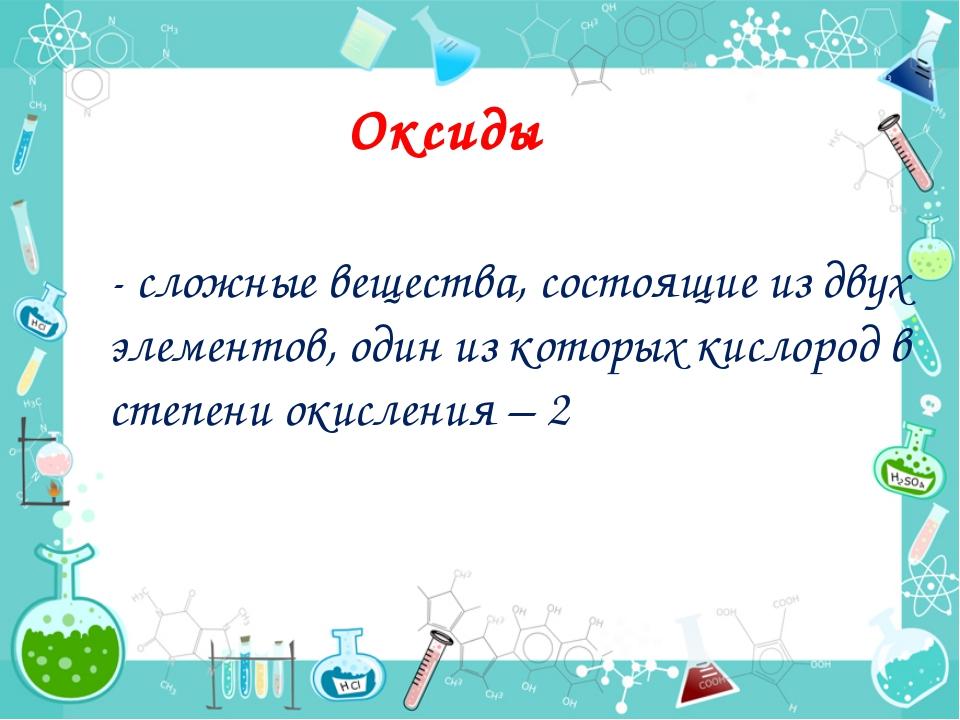 - сложные вещества, состоящие из двух элементов, один из которых кислород в с...
