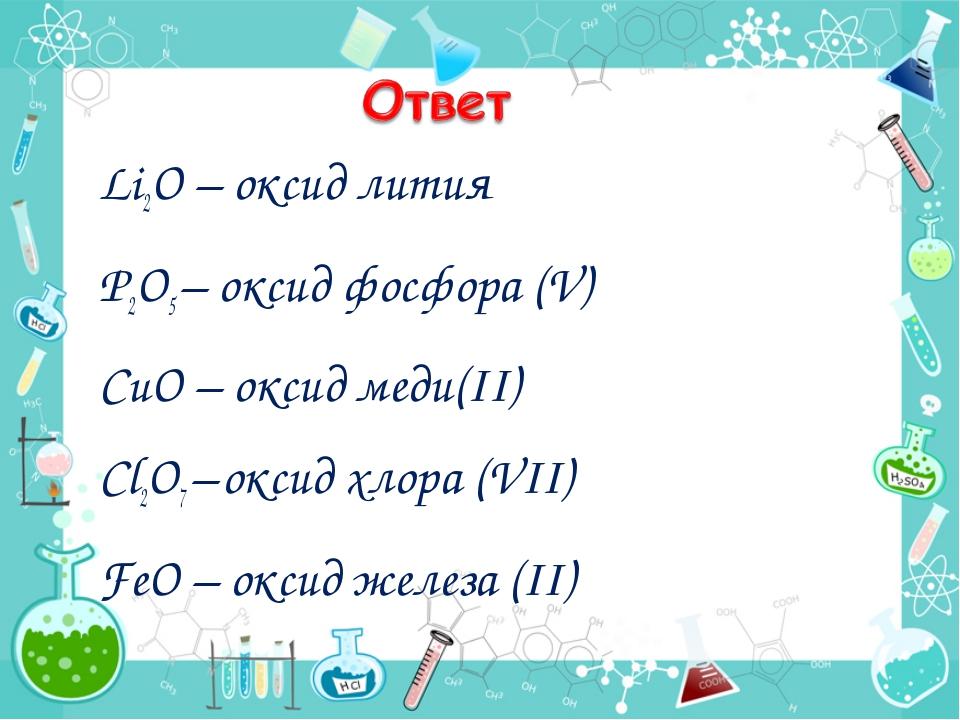 Li2O – оксид лития P2O5 – оксид фосфора (V) CuO – оксид меди(II) Cl2O7 – окс...
