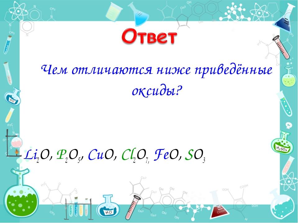 Чем отличаются ниже приведённые оксиды? Li2O, P2O5, CuO, Cl2O7, FeO, SO3