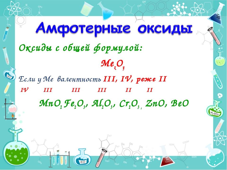 Оксиды с общей формулой: МехОy Если у Ме валентность III, IV, реже II IV III...