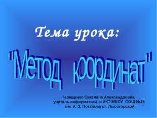 Тема урока: Терещенко Светлана Александровна, учитель информатики и ИКТ МБОУ