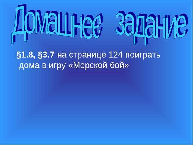§1.8, §3.7 на странице 124 поиграть дома в игру «Морской бой»