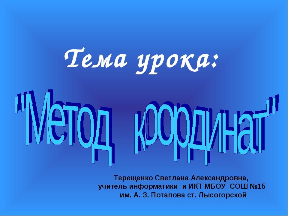 Тема урока: Терещенко Светлана Александровна, учитель информатики и ИКТ МБОУ...