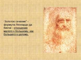 """""""Золотое сечение"""" - формула Леонардо да Винчи - отношение малого к большему,"""