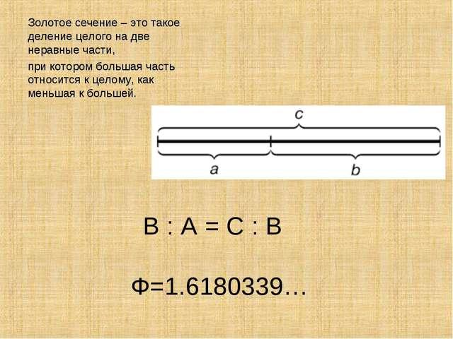 В : А = С : В Ф=1.6180339… Золотое сечение – это такое деление целого на две...