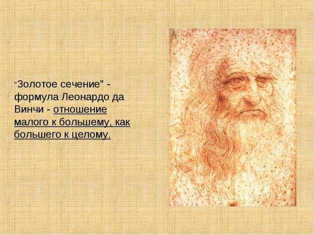 """""""Золотое сечение"""" - формула Леонардо да Винчи - отношение малого к большему,..."""