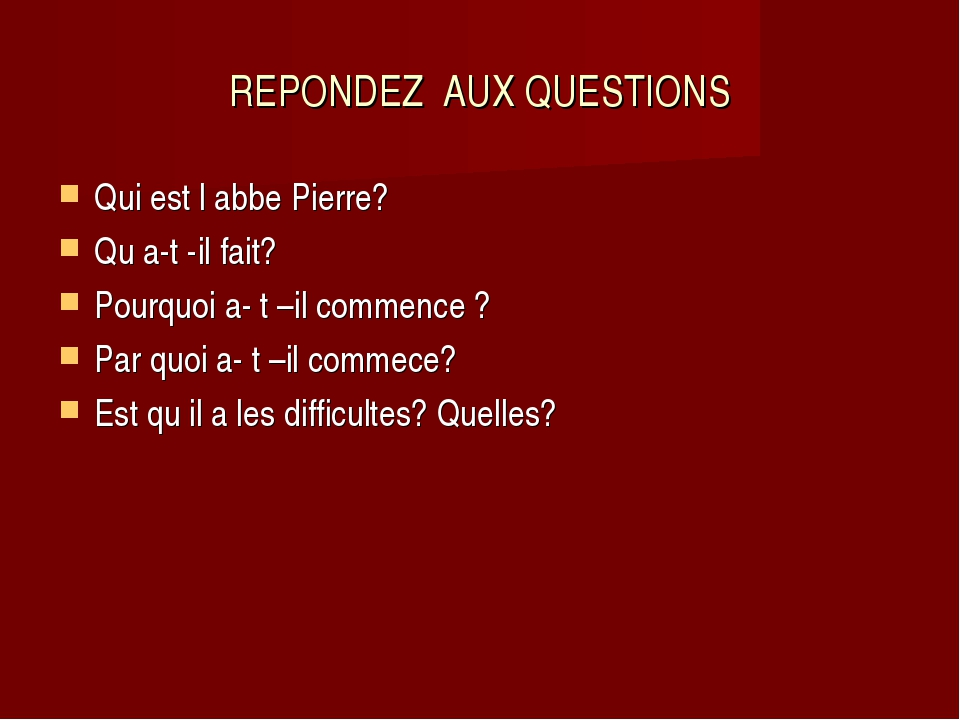 REPONDEZ AUX QUESTIONS Qui est l abbe Pierre? Qu a-t -il fait? Pourquoi a- t...