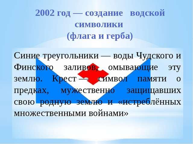 2002 год— создание водской символики (флага и герба) Синие треугольники— во...